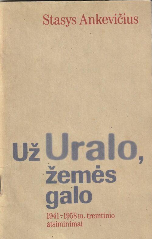 Ankevičius Stasys. Už Uralo, žemės galo 1941-1958 m. tremtinio atsiminimai